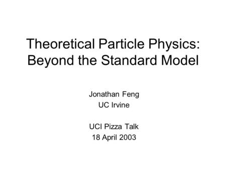 Theoretical Particle Physics: Beyond the Standard Model Jonathan Feng UC Irvine UCI Pizza Talk 18 April 2003.