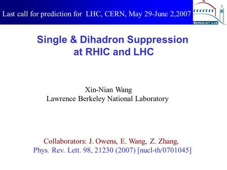 Single & Dihadron Suppression at RHIC and LHC Xin-Nian Wang Lawrence Berkeley National Laboratory Last call for prediction for LHC, CERN, May 29-June 2,2007.