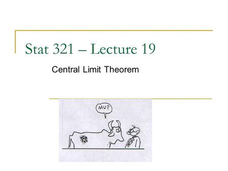 "Stat 321 – Lecture 19 Central Limit Theorem. Reminders HW 6 due tomorrow Exam solutions on-line Today's office hours: 1-3pm Ch. 5 ""reading guide"" in Blackboard."