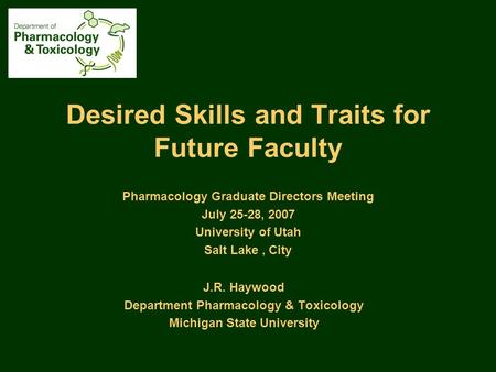 Desired Skills and Traits for Future Faculty J.R. Haywood Department Pharmacology & Toxicology Michigan State University Pharmacology Graduate Directors.