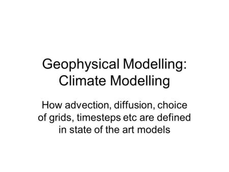Geophysical Modelling: Climate Modelling How advection, diffusion, choice of grids, timesteps etc are defined in state of the art models.