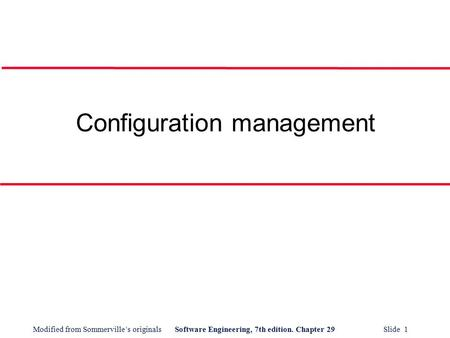 Modified from Sommerville's originalsSoftware Engineering, 7th edition. Chapter 29 Slide 1 Configuration management.