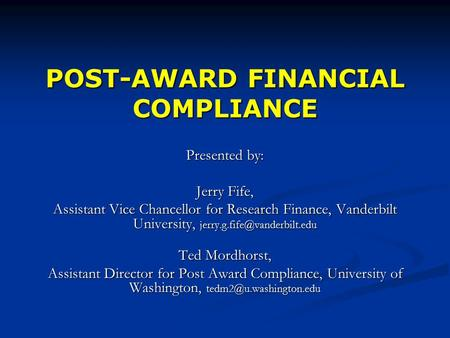 POST-AWARD FINANCIAL COMPLIANCE Presented by: Jerry Fife, Assistant Vice Chancellor for Research Finance, Vanderbilt University,