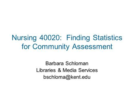 Nursing 40020: Finding Statistics for Community Assessment Barbara Schloman Libraries & Media Services