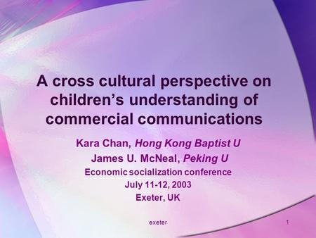 Exeter1 A cross cultural perspective on children's understanding of commercial communications Kara Chan, Hong Kong Baptist U James U. McNeal, Peking U.