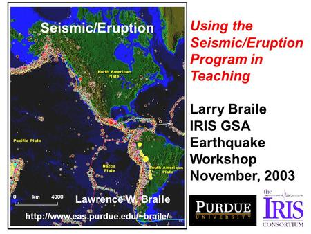 Seismic/Eruption Lawrence W. Braile  Using the Seismic/Eruption Program in Teaching Larry Braile IRIS GSA Earthquake.