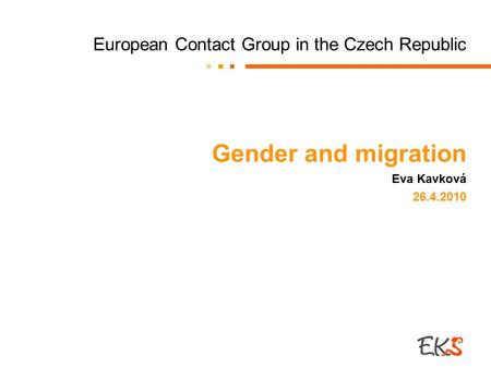 European Contact Group in the Czech Republic Gender and migration Eva Kavková 26.4.2010.