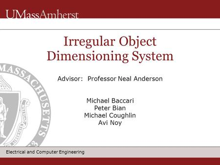Electrical and Computer Engineering Irregular Object Dimensioning System Advisor: Professor Neal Anderson Michael Baccari Peter Bian Michael Coughlin Avi.