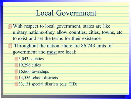 Local Government 4With respect to local government, states are like unitary nations--they allow counties, cities, towns, etc. to exist and set the terms.