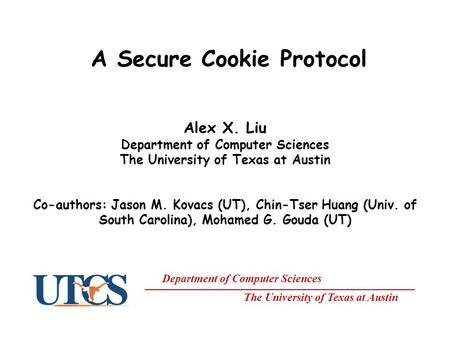 Department of Computer Sciences The University of Texas at Austin A Secure Cookie Protocol Alex X. Liu Department of Computer Sciences The University of.