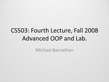 CS503: Fourth Lecture, Fall 2008 Advanced OOP and Lab. Michael Barnathan.
