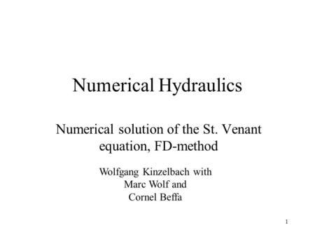 1 Numerical Hydraulics Numerical solution of the St. Venant equation, FD-method Wolfgang Kinzelbach with Marc Wolf and Cornel Beffa.