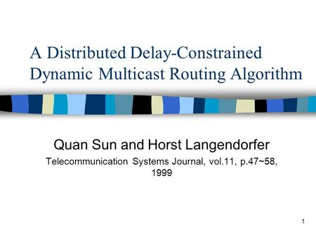 1 A Distributed Delay-Constrained Dynamic Multicast Routing Algorithm Quan Sun and Horst Langendorfer Telecommunication Systems Journal, vol.11, p.47~58,
