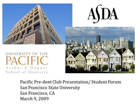 Pacific Pre-dent Club Presentation/ Student Forum San Francisco State University San Francisco, CA March 9, 2009.