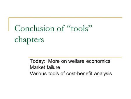 "Conclusion of ""tools"" chapters Today: More on welfare economics Market failure Various tools of cost-benefit analysis."