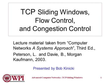 "Advanced Computer Networks : TCP Sliding Windows1 TCP Sliding Windows, Flow Control, and Congestion Control Lecture material taken from ""Computer Networks."