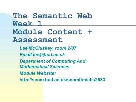 The Semantic Web Week 1 Module Content + Assessment Lee McCluskey, room 2/07  Department of Computing And Mathematical Sciences Module.