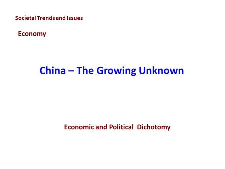 China – The Growing Unknown Societal Trends and Issues Economy Economic and Political Dichotomy.