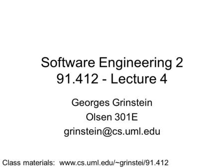 Software Engineering 2 91.412 - Lecture 4 Georges Grinstein Olsen 301E Class materials: