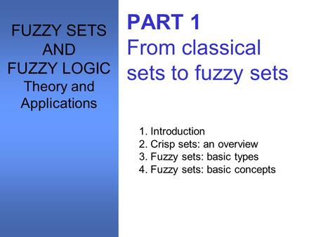 PART 1 From classical sets to fuzzy sets 1. Introduction 2. Crisp sets: an overview 3. Fuzzy sets: basic types 4. Fuzzy sets: basic concepts FUZZY SETS.