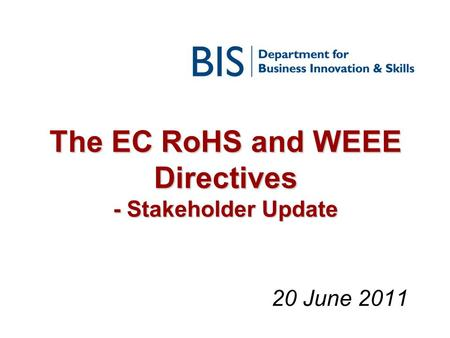 The EC RoHS and WEEE Directives - Stakeholder Update 20 June 2011.