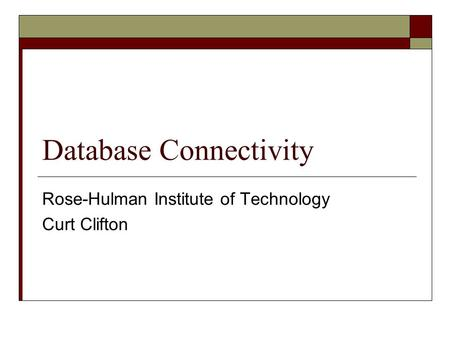 Database Connectivity Rose-Hulman Institute of Technology Curt Clifton.