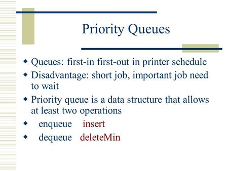 Priority Queues  Queues: first-in first-out in printer schedule  Disadvantage: short job, important job need to wait  Priority queue is a data structure.
