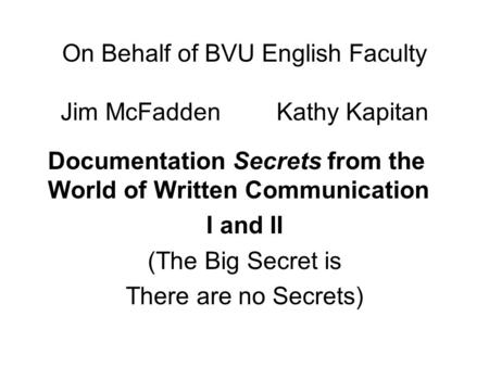 On Behalf of BVU English Faculty Jim McFadden Kathy Kapitan Documentation Secrets from the World of Written Communication I and II (The Big Secret is There.