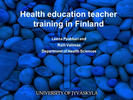 Health education teacher training in Finland Leena Paakkari and Raili Valimaa Department of Health Sciences.
