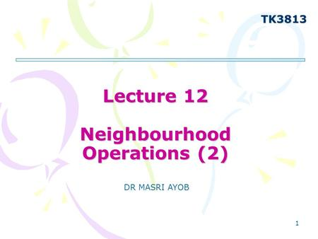 1 Lecture 12 Neighbourhood Operations (2) TK3813 DR MASRI AYOB.