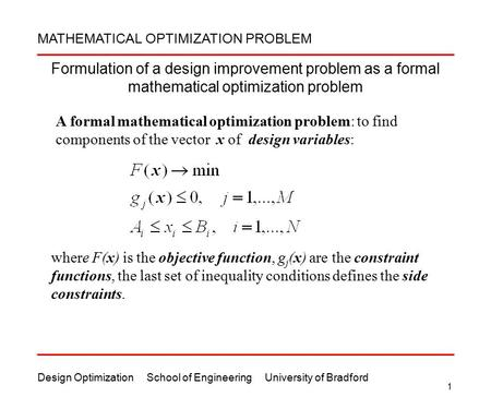 Design Optimization School of Engineering University of Bradford 1 Formulation of a design improvement problem as a formal mathematical optimization problem.