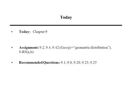 "Today Today: Chapter 9 Assignment: 9.2, 9.4, 9.42 (Geo(p)=""geometric distribution""), 9-R9(a,b) Recommended Questions: 9.1, 9.8, 9.20, 9.23, 9.25."