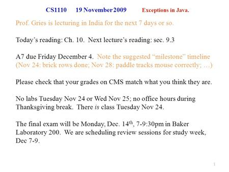 CS1110 19 November 2009 Exceptions in Java. Prof. Gries is lecturing in India for the next 7 days or so. Today's reading: Ch. 10. Next lecture's reading: