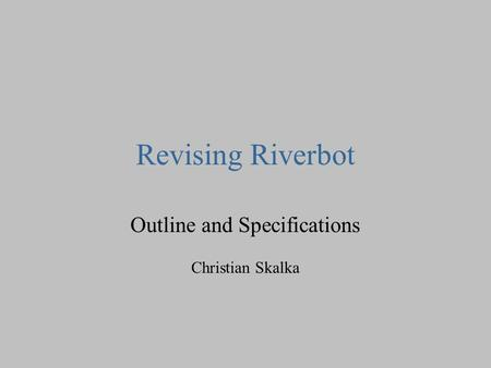 Revising Riverbot Outline and Specifications Christian Skalka.