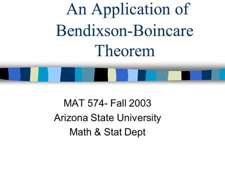 An Application of Bendixson-Boincare Theorem MAT 574- Fall 2003 Arizona State University Math & Stat Dept.
