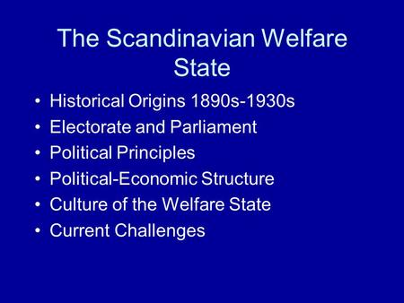 The Scandinavian Welfare State Historical Origins 1890s-1930s Electorate and Parliament Political Principles Political-Economic Structure Culture of the.