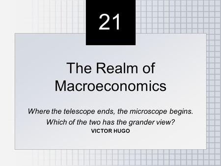 21 The Realm of Macroeconomics Where the telescope ends, the microscope begins. Which of the two has the grander view? VICTOR HUGO The Realm of Macroeconomics.