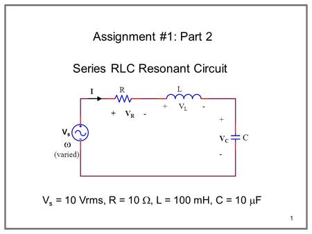 1 Series RLC Resonant Circuit V s = 10 Vrms, R = 10 , L = 100 mH, C = 10  F VsVs R L C I + V R - + V L - +VC-+VC-   (varied) Assignment #1: Part.