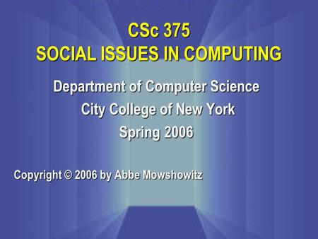 Department of Computer Science City College of New York City College of New York Spring 2006 Copyright © 2006 by Abbe Mowshowitz CSc 375 SOCIAL ISSUES.