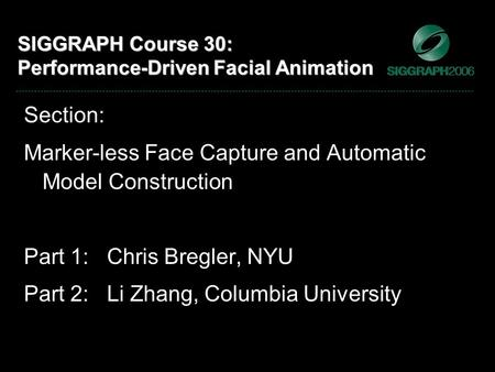SIGGRAPH Course 30: Performance-Driven Facial Animation Section: Marker-less Face Capture and Automatic Model Construction Part 1: Chris Bregler, NYU Part.