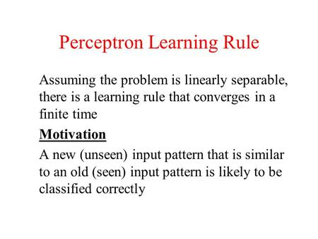 Perceptron Learning Rule Assuming the problem is linearly separable, there is a learning rule that converges in a finite time Motivation A new (unseen)