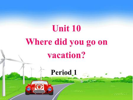 Unit 10 Where did you go on vacation? Period 1. How was your last weekend? What did you do? Where did you go? How was the weather?