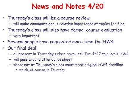 News and Notes 4/20 Thursday's class will be a course review –will make comments about relative importance of topics for final Thursday's class will also.