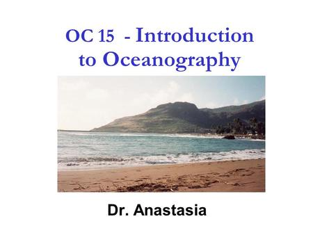 1 OC 15 - Introduction to Oceanography Dr. Anastasia.