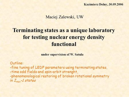 Terminating states as a unique laboratory for testing nuclear energy density functional Maciej Zalewski, UW under supervision of W. Satuła Kazimierz Dolny,