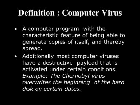 Definition : Computer Virus A computer program with the characteristic feature of being able to generate copies of itself, and thereby spread. Additionally.