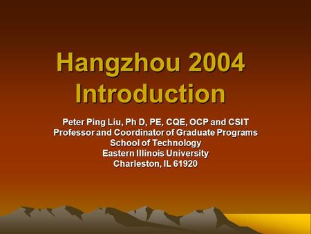 Hangzhou 2004 Introduction Peter Ping Liu, Ph D, PE, CQE, OCP and CSIT Professor and Coordinator of Graduate Programs School of Technology Eastern Illinois.