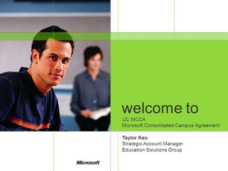Welcome to UC MCCA Microsoft Consolidated Campus Agreement Taylor Kao Strategic Account Manager Education Solutions Group.