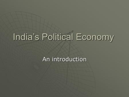 India's Political <strong>Economy</strong> An introduction. Outline  A Long-Term View  2004 Elections. What do they mean?  Globalization and Nationalism  Trends and.