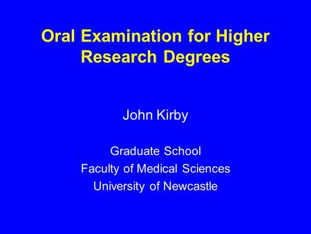 Oral Examination for Higher Research Degrees John Kirby Graduate School Faculty of Medical Sciences University of Newcastle.